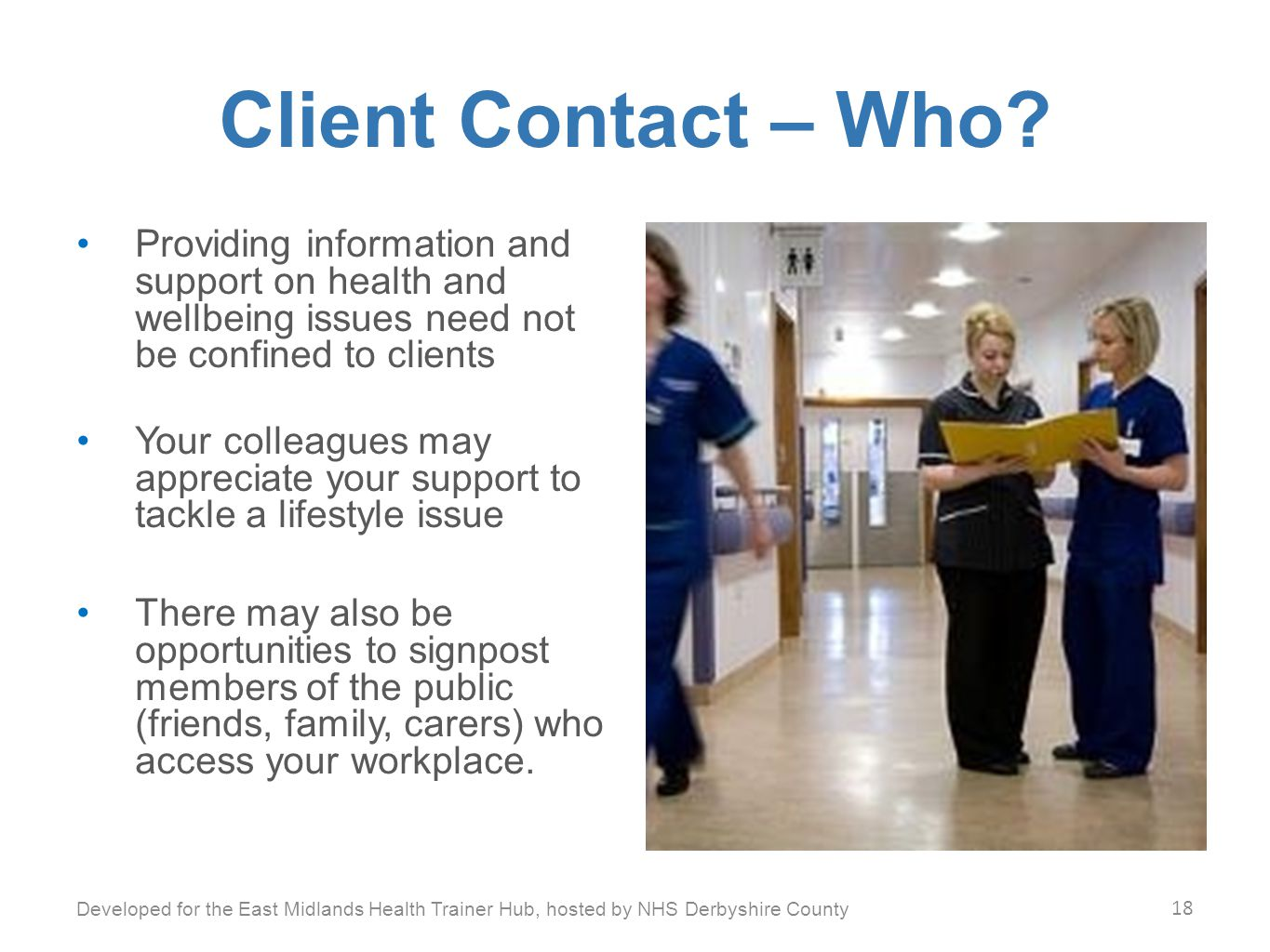 Client Contact – Who? Providing information and support on health and wellbeing issues need not be confined to clients Your colleagues may appreciate