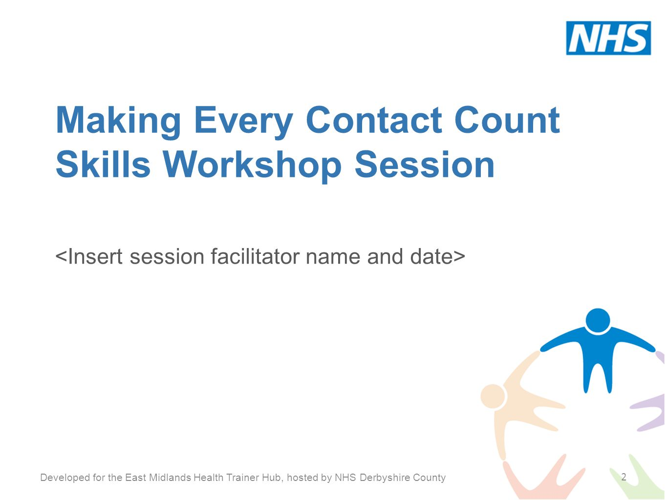 Making Every Contact Count Skills Workshop Session 2 Developed for the East Midlands Health Trainer Hub, hosted by NHS Derbyshire County