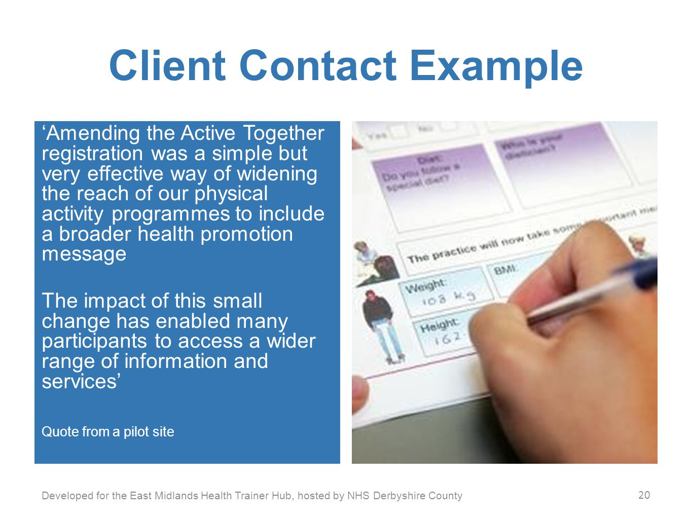 Client Contact Example 'Amending the Active Together registration was a simple but very effective way of widening the reach of our physical activity programmes to include a broader health promotion message The impact of this small change has enabled many participants to access a wider range of information and services' Quote from a pilot site Developed for the East Midlands Health Trainer Hub, hosted by NHS Derbyshire County 20