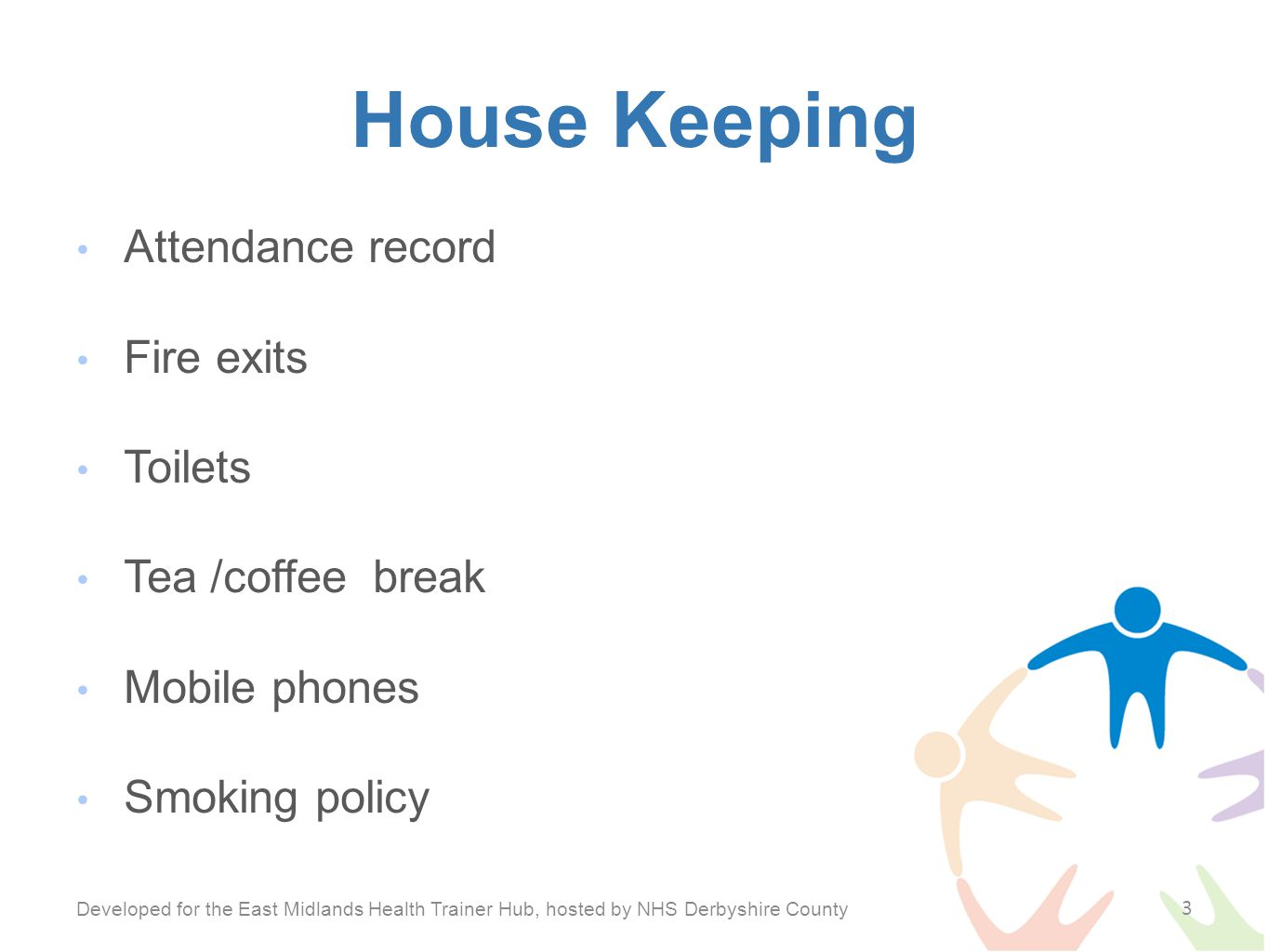 House Keeping Attendance record Fire exits Toilets Tea /coffee break Mobile phones Smoking policy Developed for the East Midlands Health Trainer Hub, hosted by NHS Derbyshire County 3