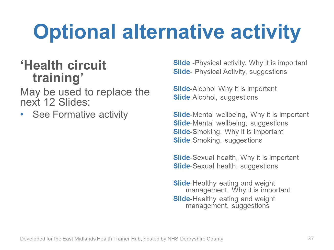 Optional alternative activity 'Health circuit training' May be used to replace the next 12 Slides: See Formative activity Slide -Physical activity, Why it is important Slide- Physical Activity, suggestions Slide-Alcohol Why it is important Slide-Alcohol, suggestions Slide-Mental wellbeing, Why it is important Slide-Mental wellbeing, suggestions Slide-Smoking, Why it is important Slide-Smoking, suggestions Slide-Sexual health, Why it is important Slide-Sexual health, suggestions Slide-Healthy eating and weight management, Why it is important Slide-Healthy eating and weight management, suggestions Developed for the East Midlands Health Trainer Hub, hosted by NHS Derbyshire County 37