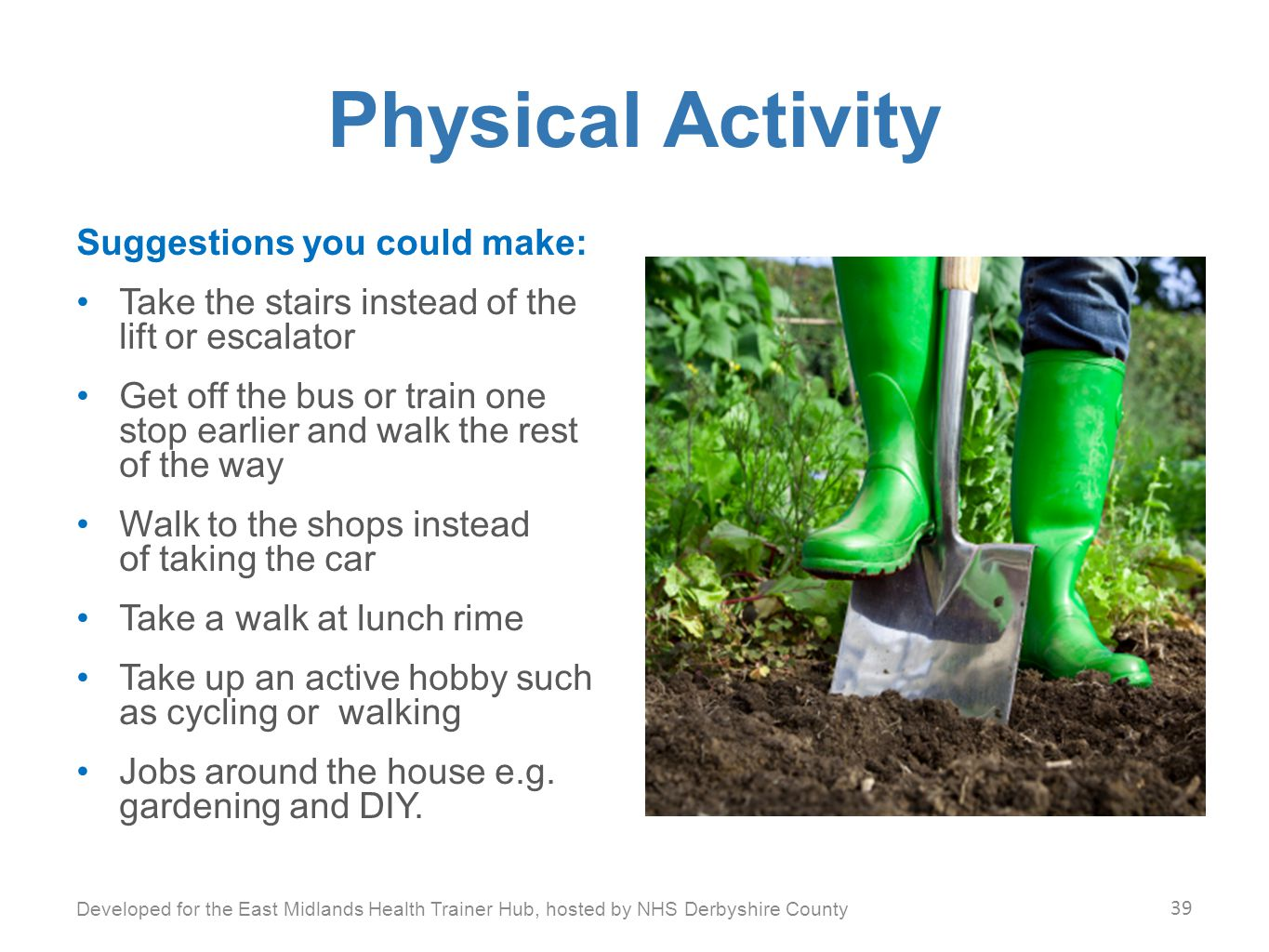 Physical Activity Suggestions you could make: Take the stairs instead of the lift or escalator Get off the bus or train one stop earlier and walk the rest of the way Walk to the shops instead of taking the car Take a walk at lunch rime Take up an active hobby such as cycling or walking Jobs around the house e.g.