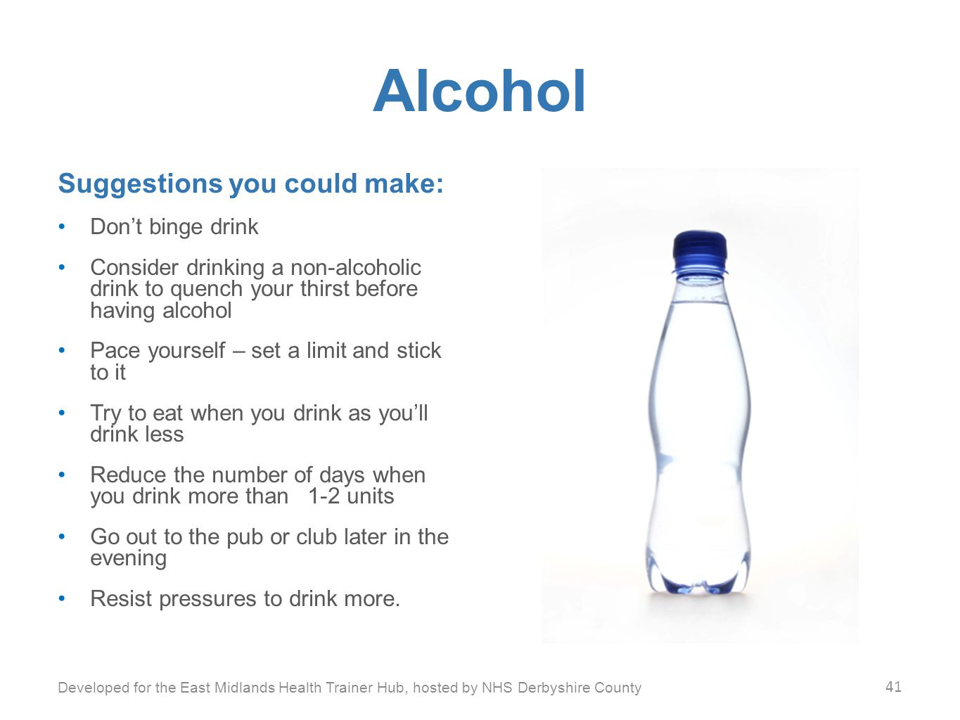 Alcohol Suggestions you could make: Don't binge drink Consider drinking a non-alcoholic drink to quench your thirst before having alcohol Pace yourself – set a limit and stick to it Try to eat when you drink as you'll drink less Reduce the number of days when you drink more than 1-2 units Go out to the pub or club later in the evening Resist pressures to drink more.