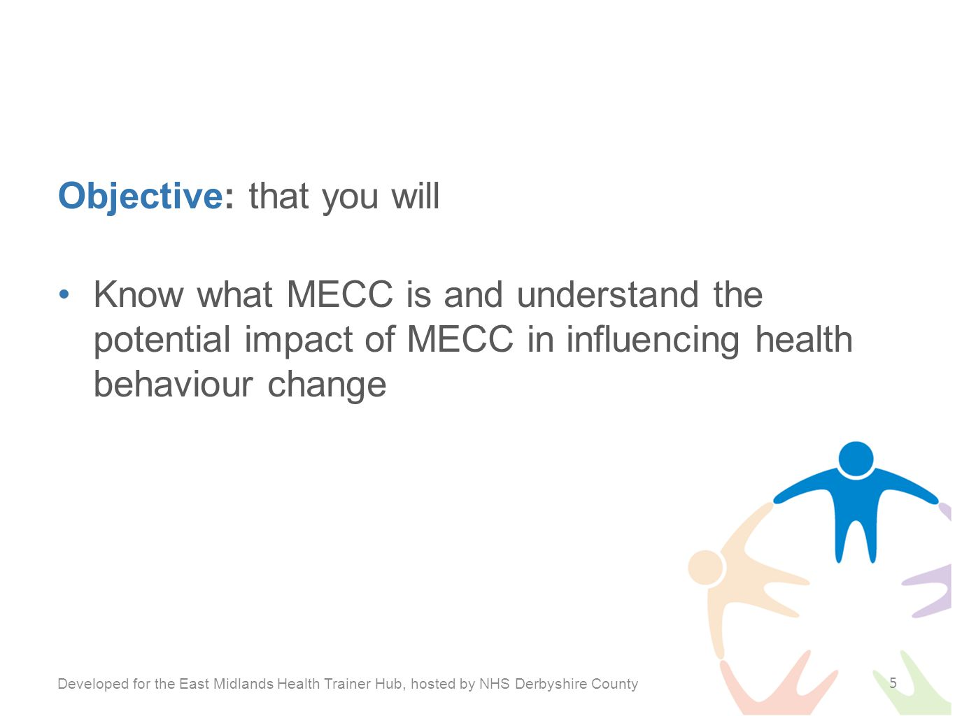Objective: that you will Know what MECC is and understand the potential impact of MECC in influencing health behaviour change Developed for the East Midlands Health Trainer Hub, hosted by NHS Derbyshire County 5