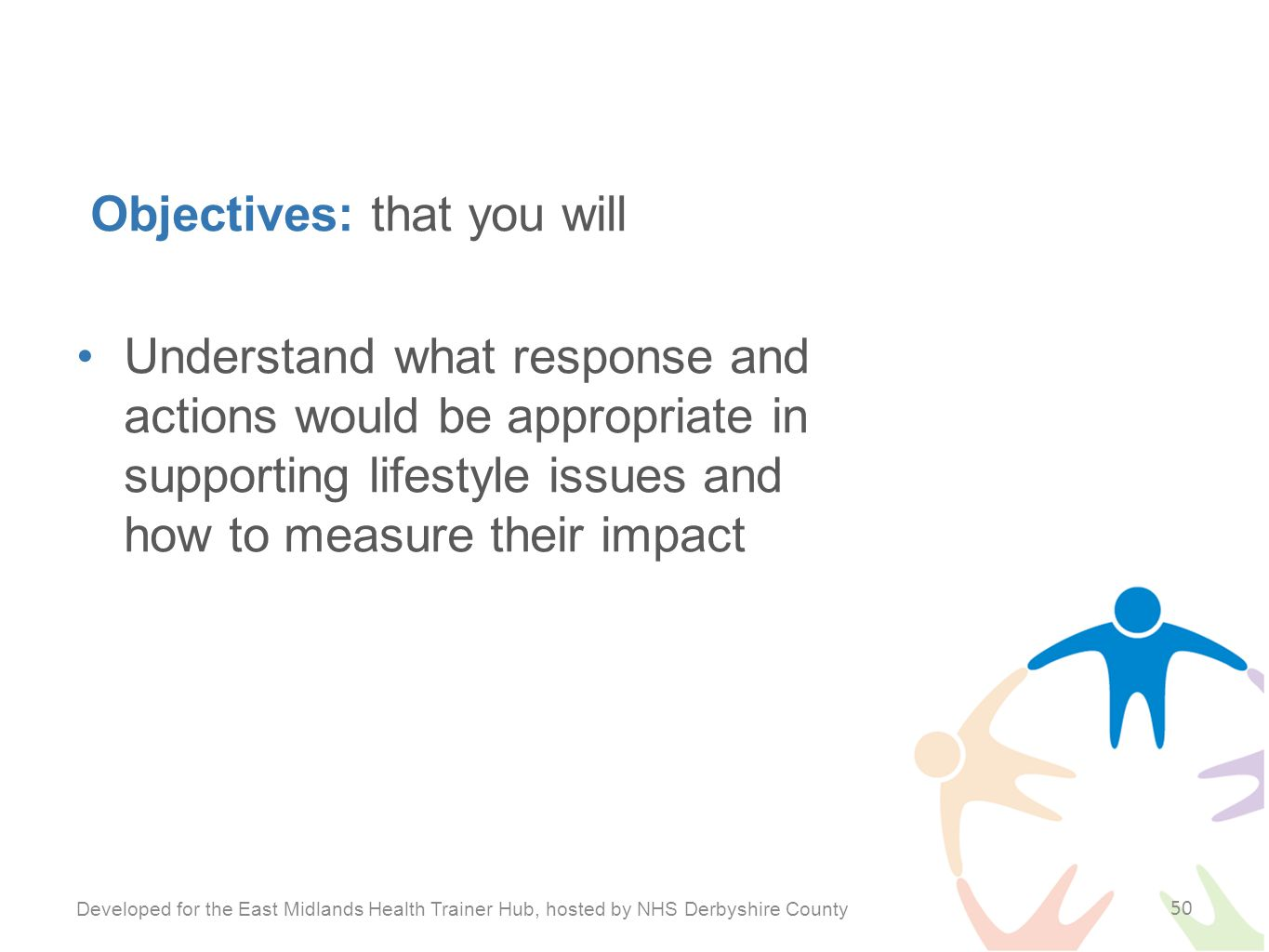 Objectives: that you will Understand what response and actions would be appropriate in supporting lifestyle issues and how to measure their impact Developed for the East Midlands Health Trainer Hub, hosted by NHS Derbyshire County 50