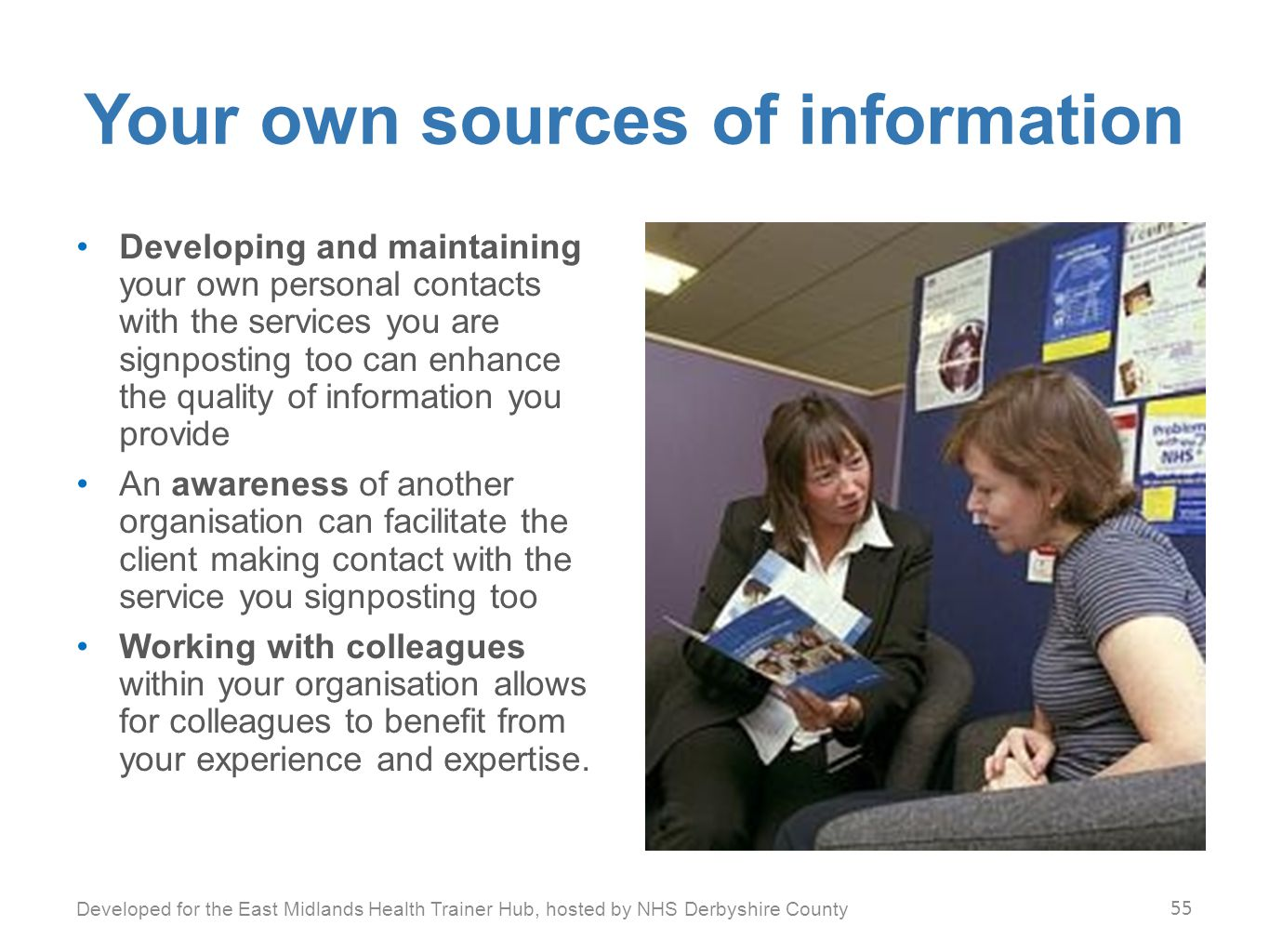 Your own sources of information Developing and maintaining your own personal contacts with the services you are signposting too can enhance the quality of information you provide An awareness of another organisation can facilitate the client making contact with the service you signposting too Working with colleagues within your organisation allows for colleagues to benefit from your experience and expertise.