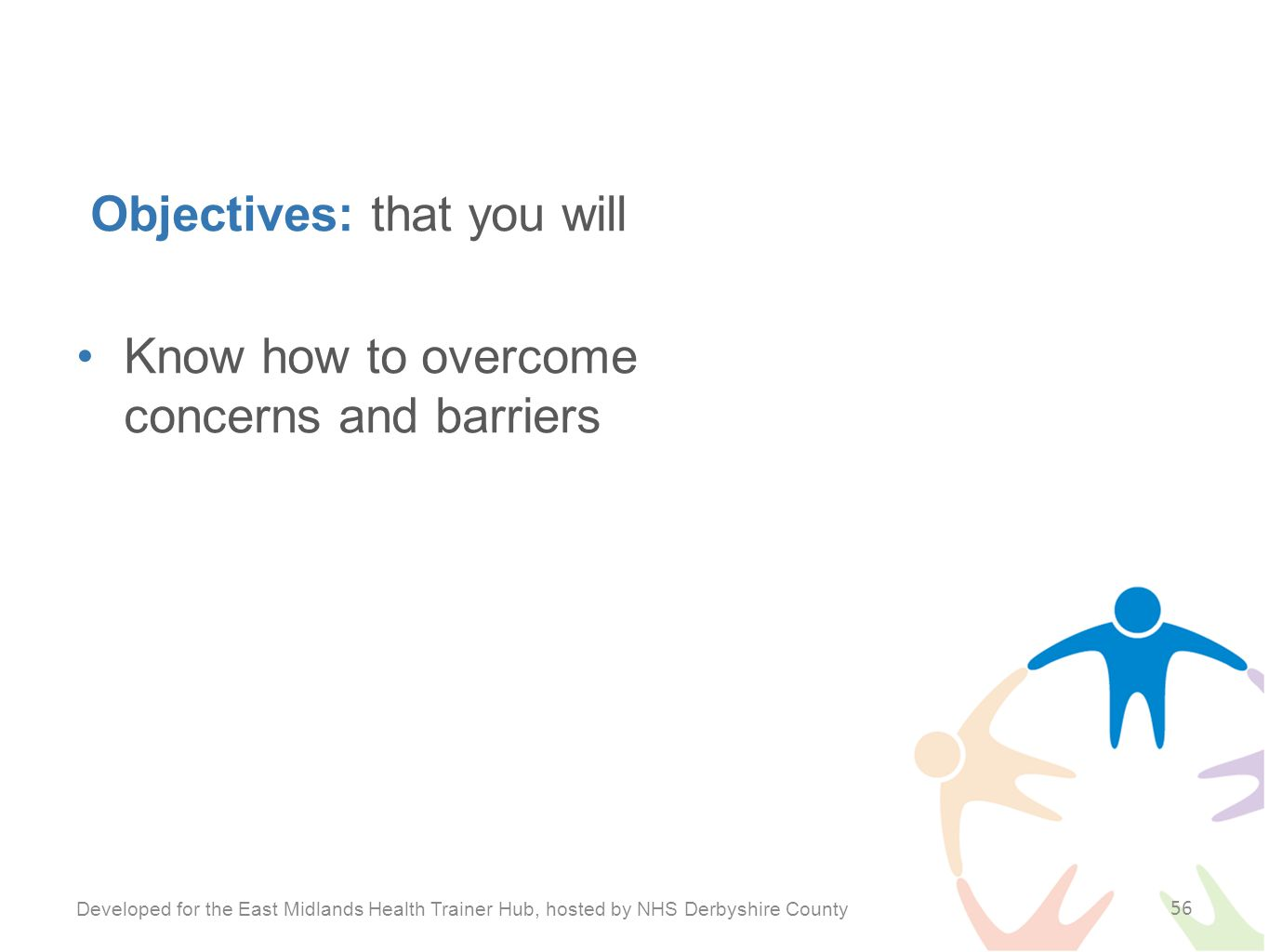 Objectives: that you will Know how to overcome concerns and barriers Developed for the East Midlands Health Trainer Hub, hosted by NHS Derbyshire County 56