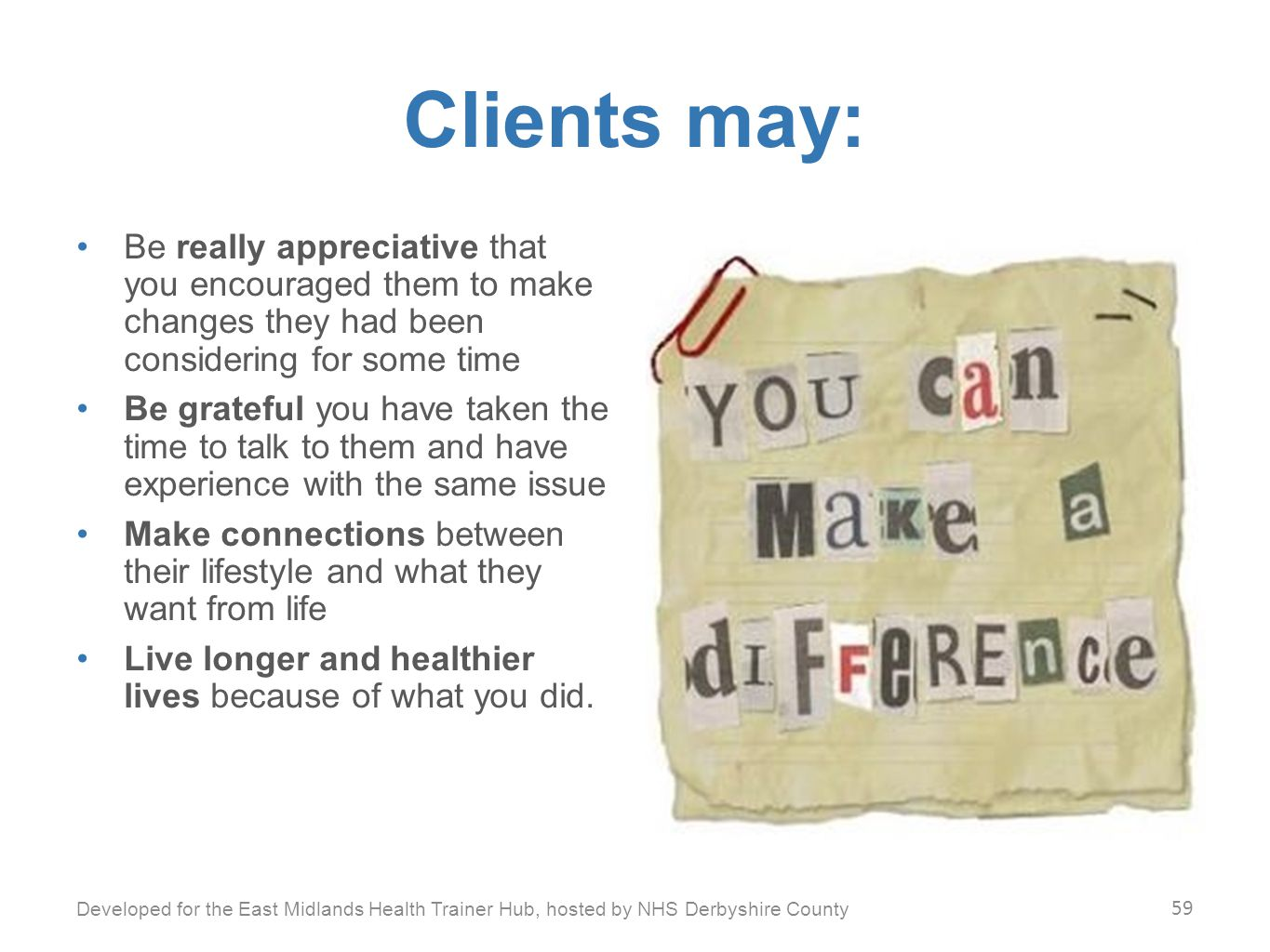 Clients may: Be really appreciative that you encouraged them to make changes they had been considering for some time Be grateful you have taken the time to talk to them and have experience with the same issue Make connections between their lifestyle and what they want from life Live longer and healthier lives because of what you did.