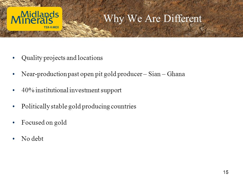 Why We Are Different Quality projects and locations Near-production past open pit gold producer – Sian – Ghana 40% institutional investment support Po