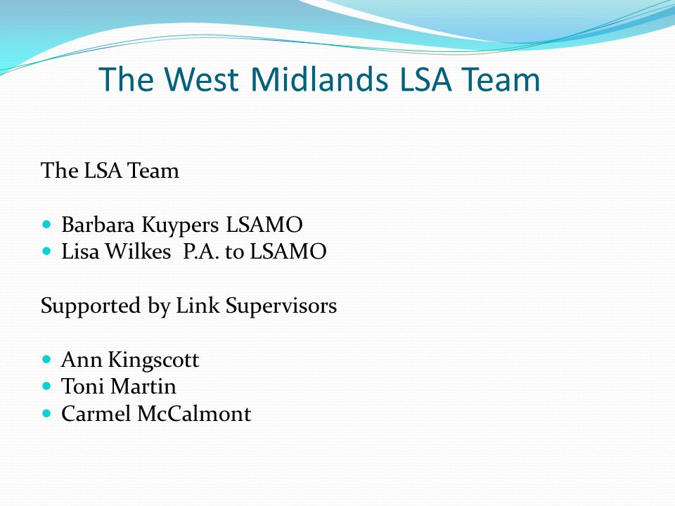 The West Midlands LSA Team The LSA Team Barbara Kuypers LSAMO Lisa Wilkes P.A. to LSAMO Supported by Link Supervisors Ann Kingscott Toni Martin Carmel