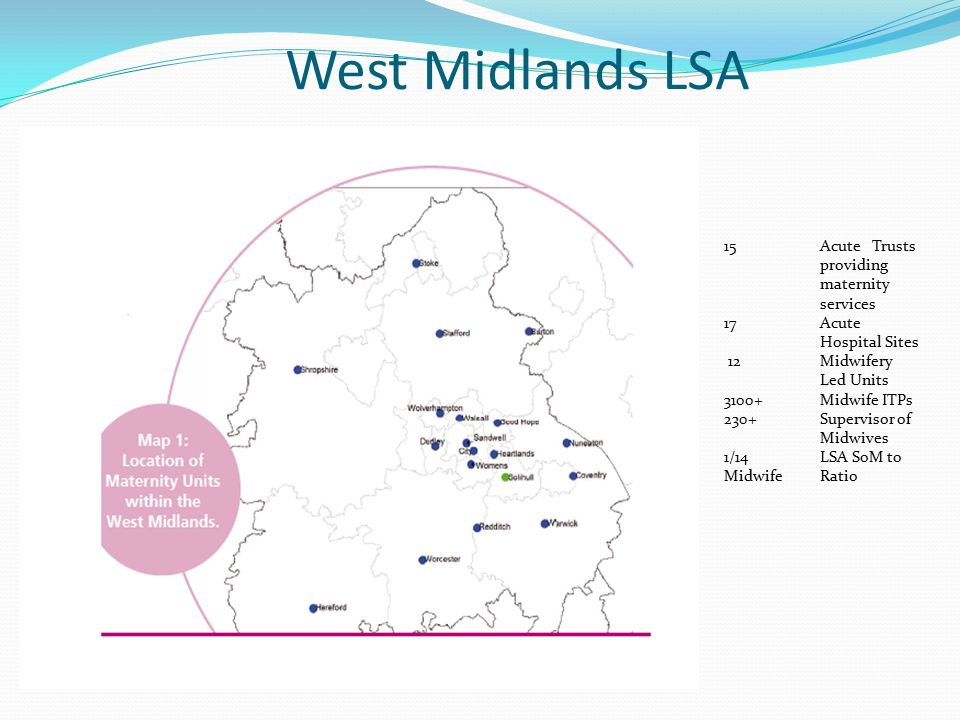 Table to demonstrate the outcomes for babies born in West Midlands AREA TEAMS TOTAL BIRTHS (WOMEN DELIVERED) TOTAL BABIES BORN BABIES BORN ALIVE STILL BIRTHS INTRA-PARTRUM STILLBIRTHS (DURING LABOUR) ARDEN, HEREFORD & WORCESTERS Worcester 411442604229150 Redditch 207121362120 6 0 Nuneaton 236123342323110 Warwick 29262954294950 Coventry 593860316005262 Hereford 19802007199891 SHROPSHIRE & STAFFORDSHIRE Shropshire 505851545128272 North Staffordshire 584059005873271 Stafford 19862015200690 Burton 356136233612110 BIRMINGHAM & BLACK COUNTRY Heart Of England 685369616915460 Sutton Coldfield 37653824381680 W.Birmingham - City 578760265969351 Birmingham Women's 808682188179371 Dudley 478447874760270 Walsall 461946784596230 Wolverhampton 396740334010231 WEST MIDLANDS TOTAL736427494174498345 8