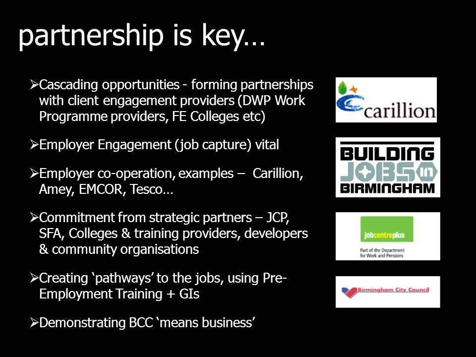 partnership is key…  Cascading opportunities - forming partnerships with client engagement providers (DWP Work Programme providers, FE Colleges etc)  Employer Engagement (job capture) vital  Employer co-operation, examples – Carillion, Amey, EMCOR, Tesco…  Commitment from strategic partners – JCP, SFA, Colleges & training providers, developers & community organisations  Creating 'pathways' to the jobs, using Pre- Employment Training + GIs  Demonstrating BCC 'means business'