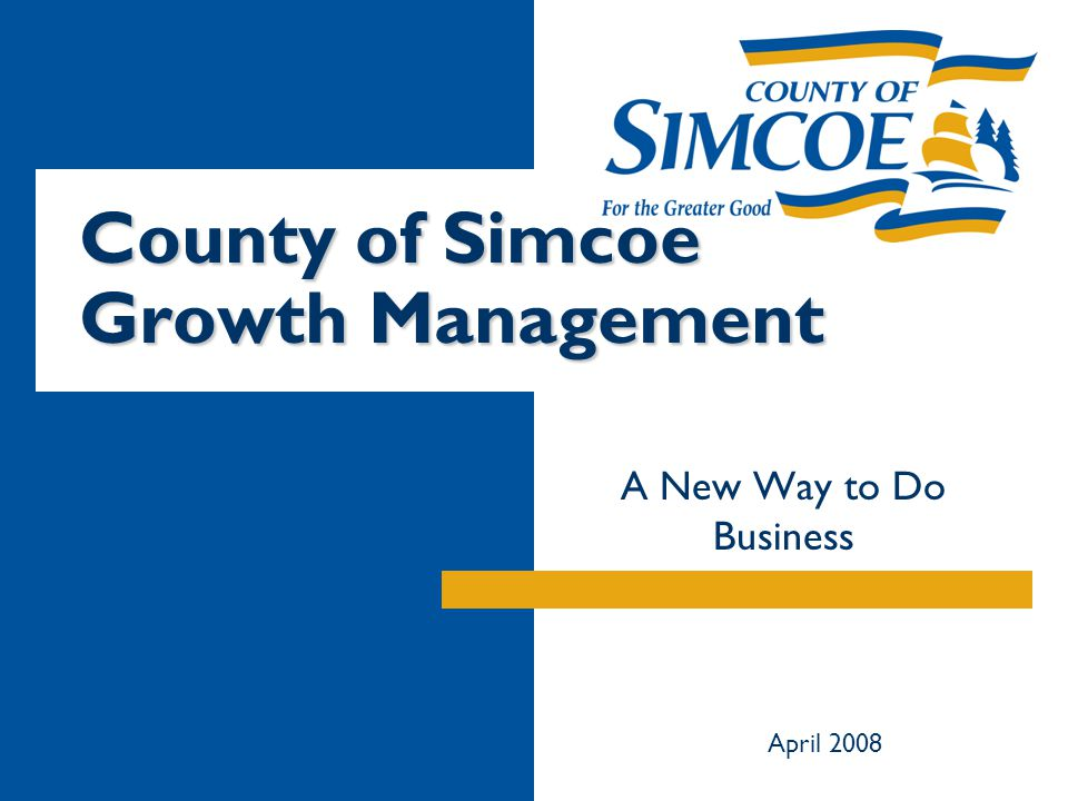 County of Simcoe Growth Management A New Way to Do Business April 2008