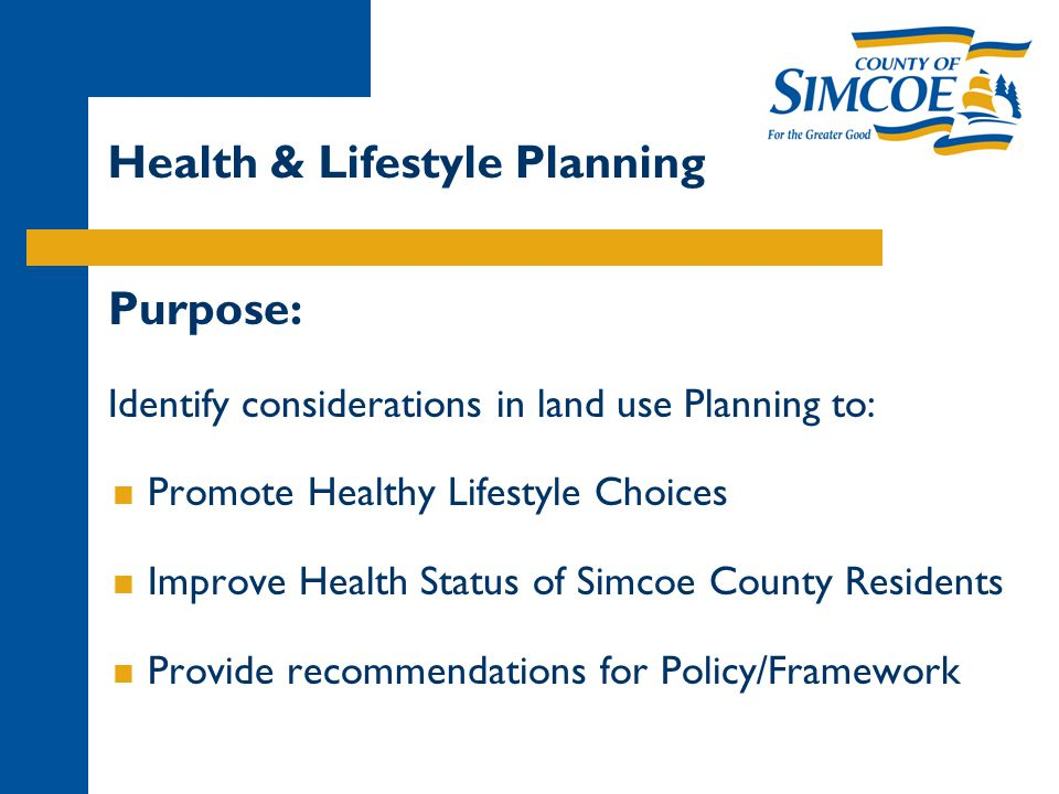 Health & Lifestyle Planning Purpose: Identify considerations in land use Planning to:  Promote Healthy Lifestyle Choices  Improve Health Status of Simcoe County Residents  Provide recommendations for Policy/Framework