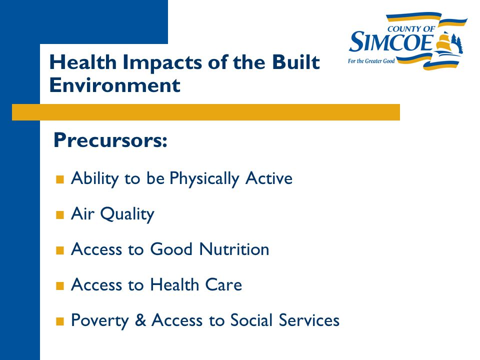 Precursors:  Ability to be Physically Active  Air Quality  Access to Good Nutrition  Access to Health Care  Poverty & Access to Social Services Health Impacts of the Built Environment