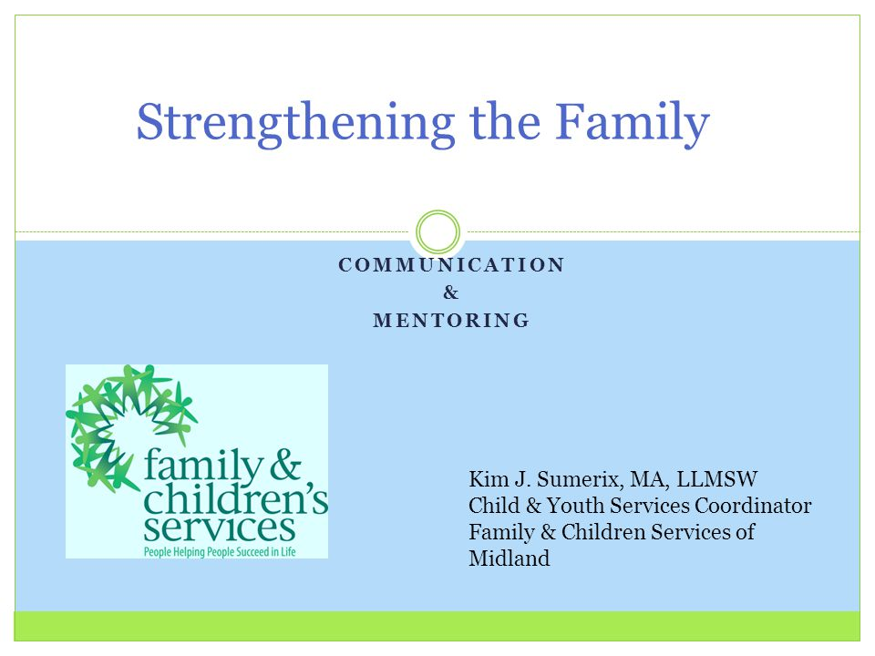 COMMUNICATION & MENTORING Strengthening the Family Kim J. Sumerix, MA, LLMSW Child & Youth Services Coordinator Family & Children Services of Midland