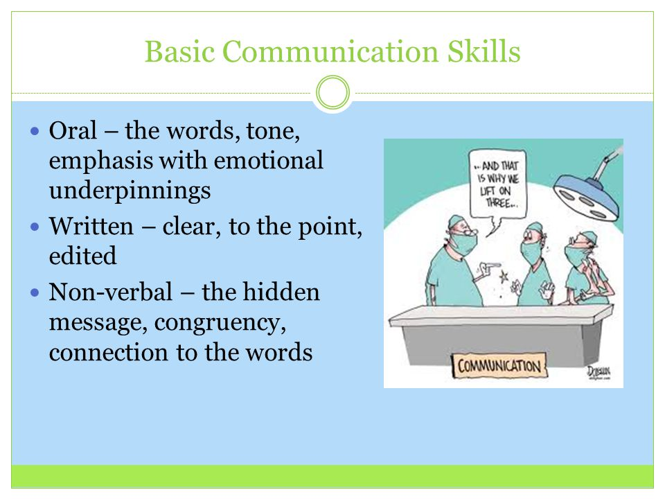 Basic Communication Skills Oral – the words, tone, emphasis with emotional underpinnings Written – clear, to the point, edited Non-verbal – the hidden