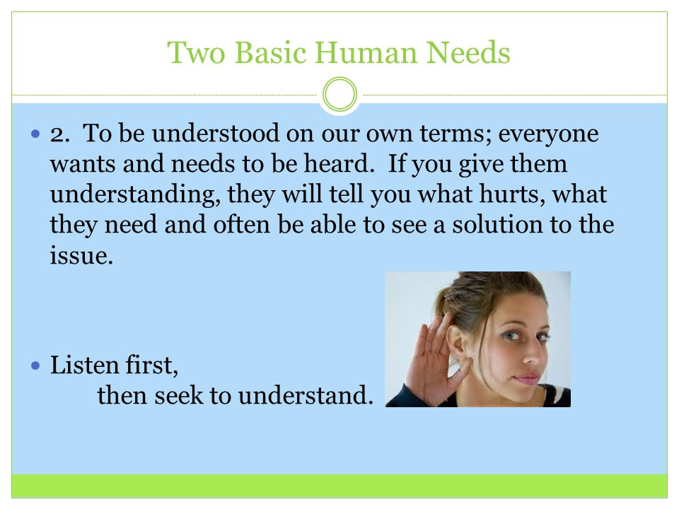 Two Basic Human Needs 2. To be understood on our own terms; everyone wants and needs to be heard. If you give them understanding, they will tell you w