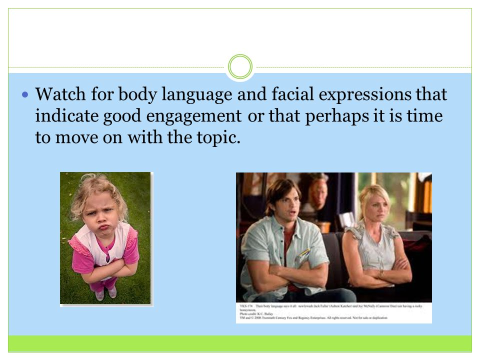 Watch for body language and facial expressions that indicate good engagement or that perhaps it is time to move on with the topic.