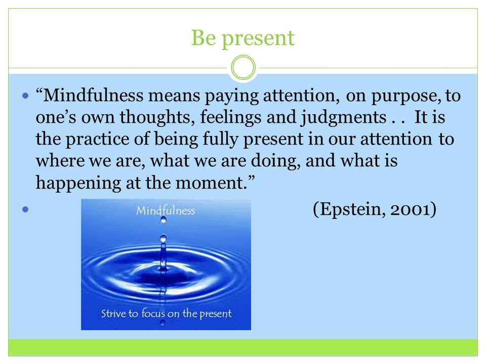 "Be present ""Mindfulness means paying attention, on purpose, to one's own thoughts, feelings and judgments.. It is the practice of being fully present"
