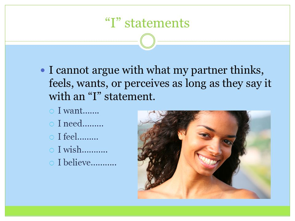 """I"" statements I cannot argue with what my partner thinks, feels, wants, or perceives as long as they say it with an ""I"" statement.  I want…….  I ne"