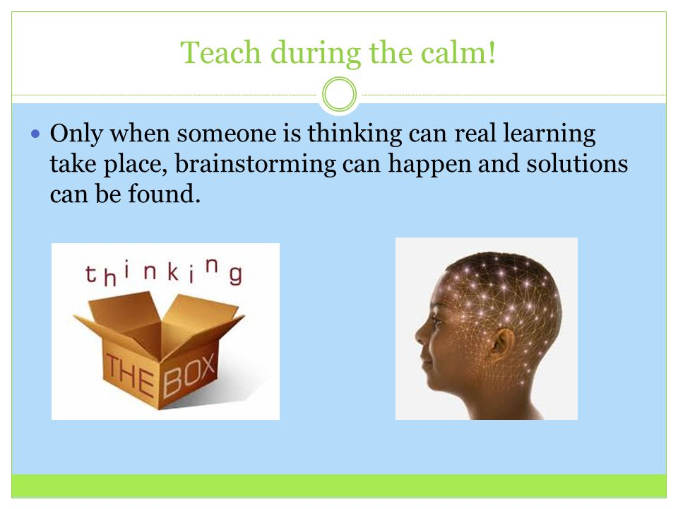 Teach during the calm! Only when someone is thinking can real learning take place, brainstorming can happen and solutions can be found.