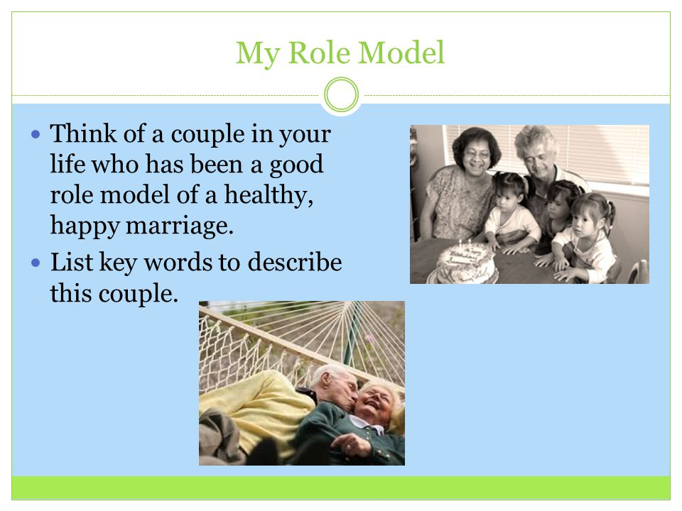 My Role Model Think of a couple in your life who has been a good role model of a healthy, happy marriage. List key words to describe this couple.