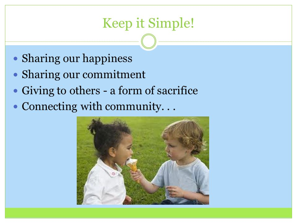 Keep it Simple! Sharing our happiness Sharing our commitment Giving to others - a form of sacrifice Connecting with community...