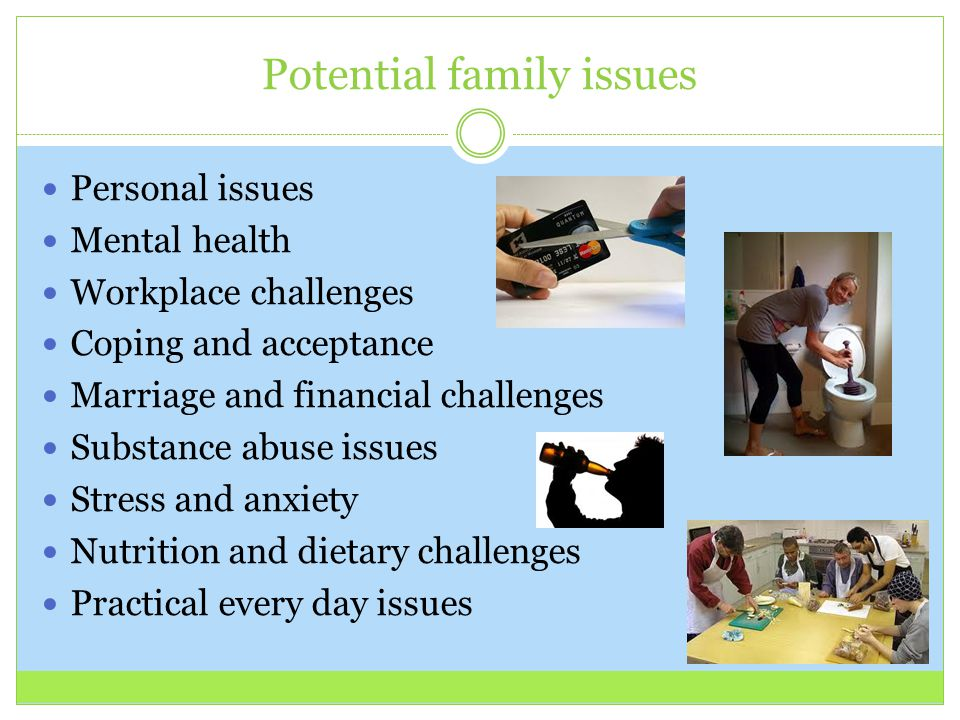 Potential family issues Personal issues Mental health Workplace challenges Coping and acceptance Marriage and financial challenges Substance abuse iss