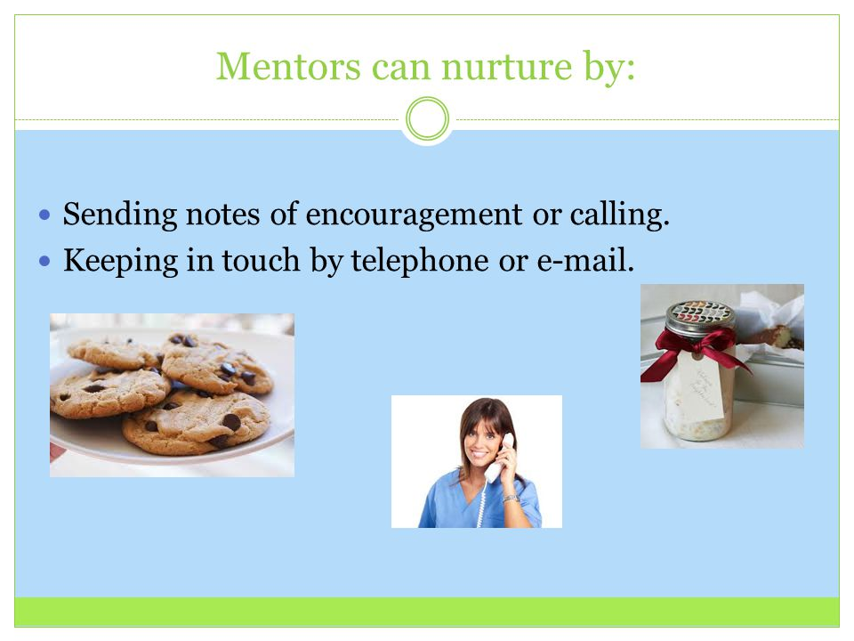 Mentors can nurture by: Sending notes of encouragement or calling. Keeping in touch by telephone or e-mail.
