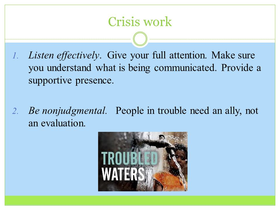 Crisis work 1. Listen effectively. Give your full attention. Make sure you understand what is being communicated. Provide a supportive presence. 2. Be
