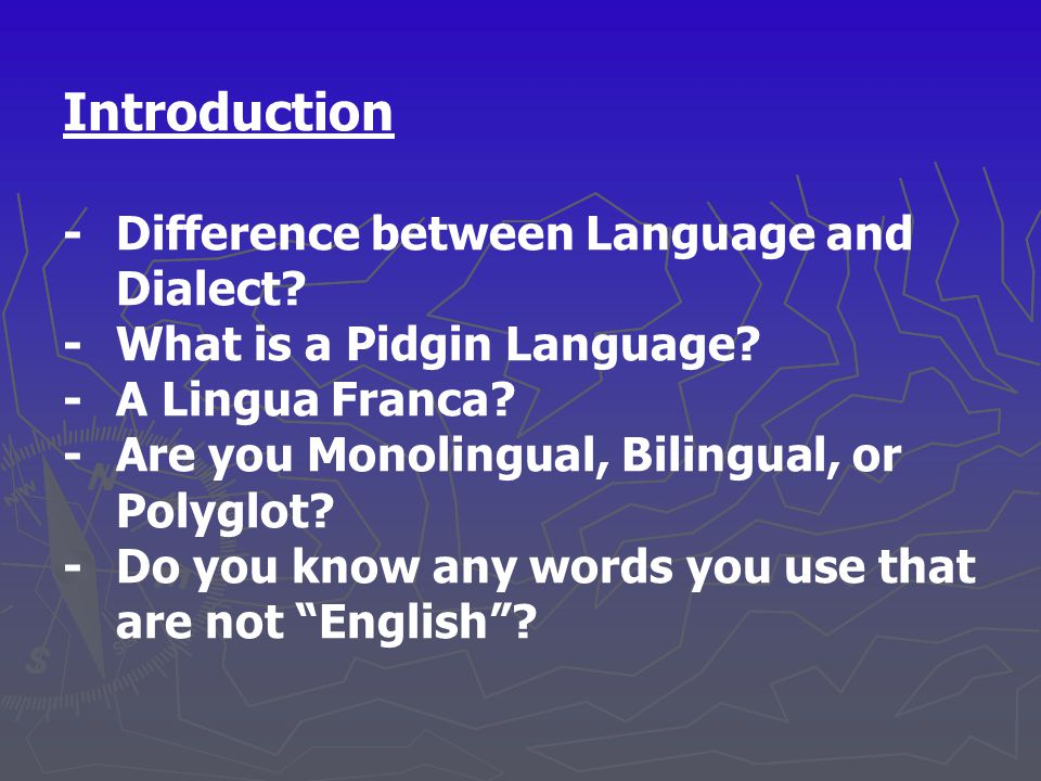 Introduction - Difference between Language and Dialect? - What is a Pidgin Language? - A Lingua Franca? -Are you Monolingual, Bilingual, or Polyglot?