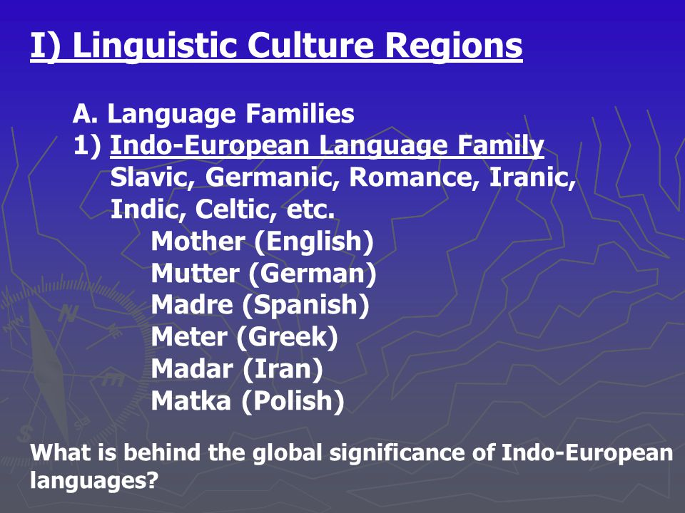 I) Linguistic Culture Regions A. Language Families 1) Indo-European Language Family Slavic, Germanic, Romance, Iranic, Indic, Celtic, etc. Mother (Eng