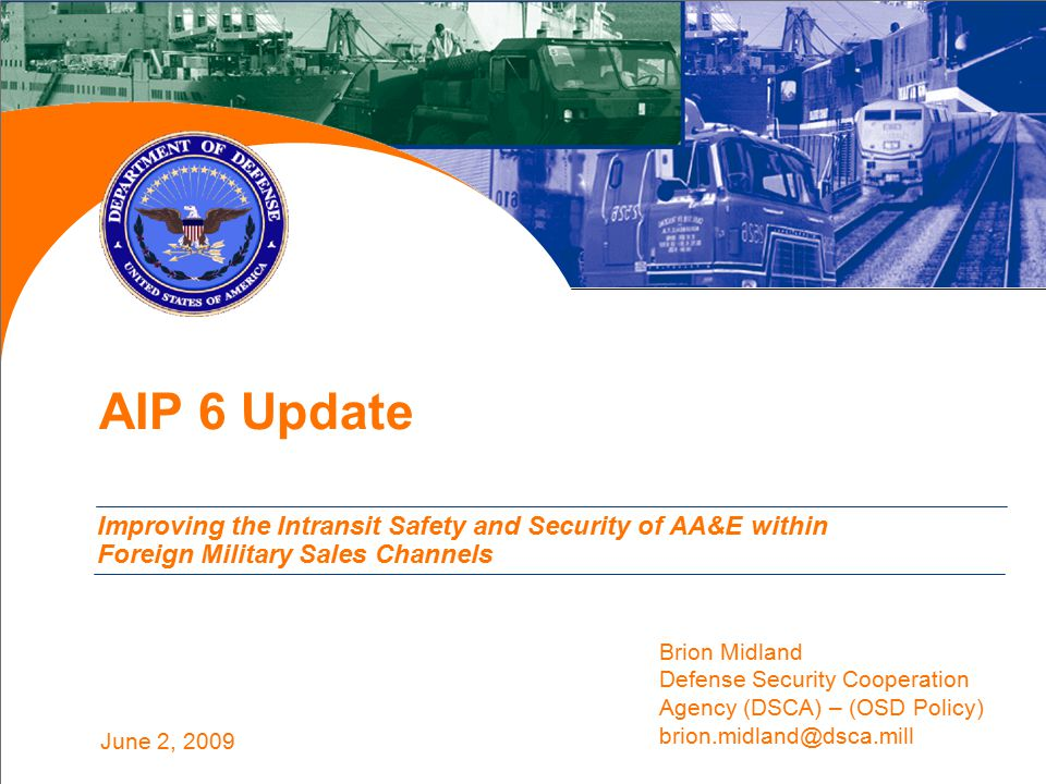 June 2, 2009 AIP 6 Update Improving the Intransit Safety and Security of AA&E within Foreign Military Sales Channels Brion Midland Defense Security Cooperation Agency (DSCA) – (OSD Policy) brion.midland@dsca.mill