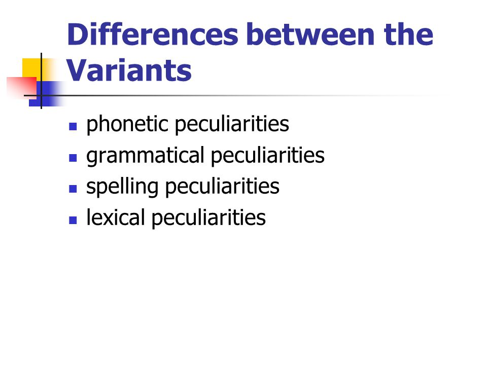 Differences between the Variants phonetic peculiarities grammatical peculiarities spelling peculiarities lexical peculiarities
