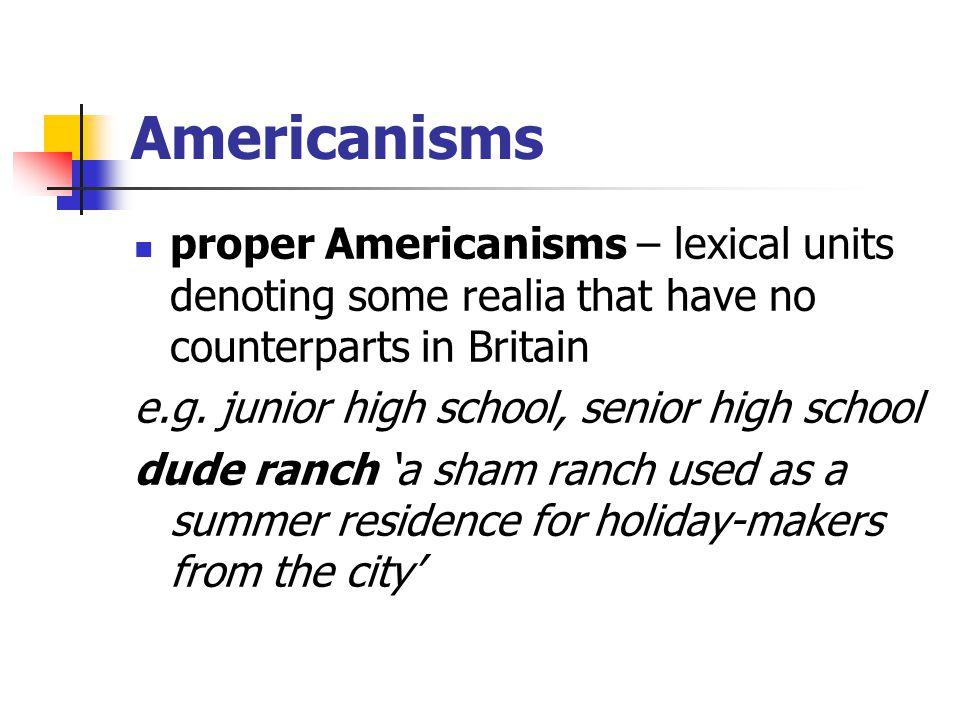 Americanisms proper Americanisms – lexical units denoting some realia that have no counterparts in Britain e.g. junior high school, senior high school
