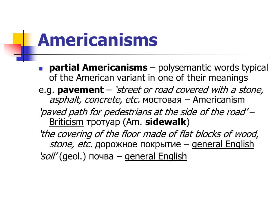 Americanisms partial Americanisms – polysemantic words typical of the American variant in one of their meanings e.g. pavement – 'street or road covere
