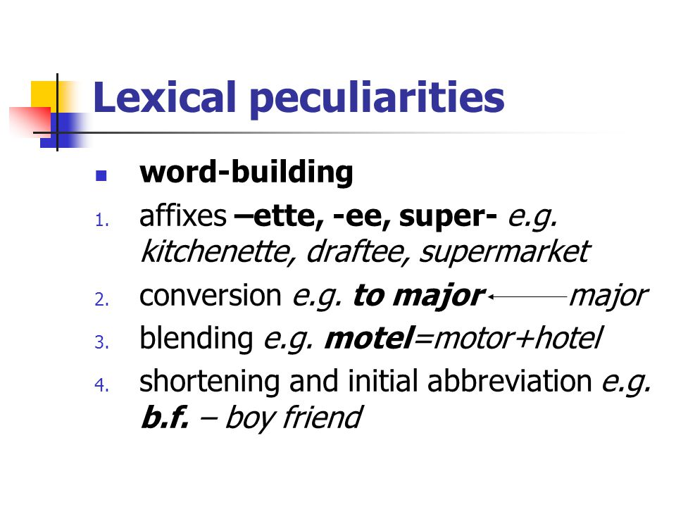 Lexical peculiarities word-building 1. affixes –ette, -ee, super- e.g. kitchenette, draftee, supermarket 2. conversion e.g. to majormajor 3. blending