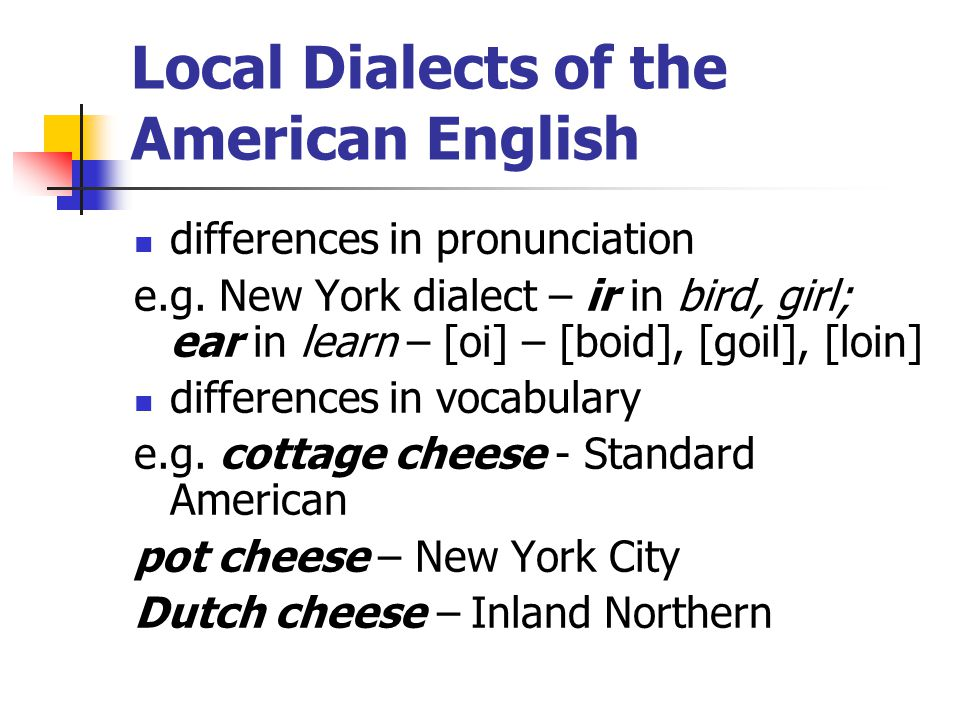 Local Dialects of the American English differences in pronunciation e.g. New York dialect – ir in bird, girl; ear in learn – [oi] – [boid], [goil], [l