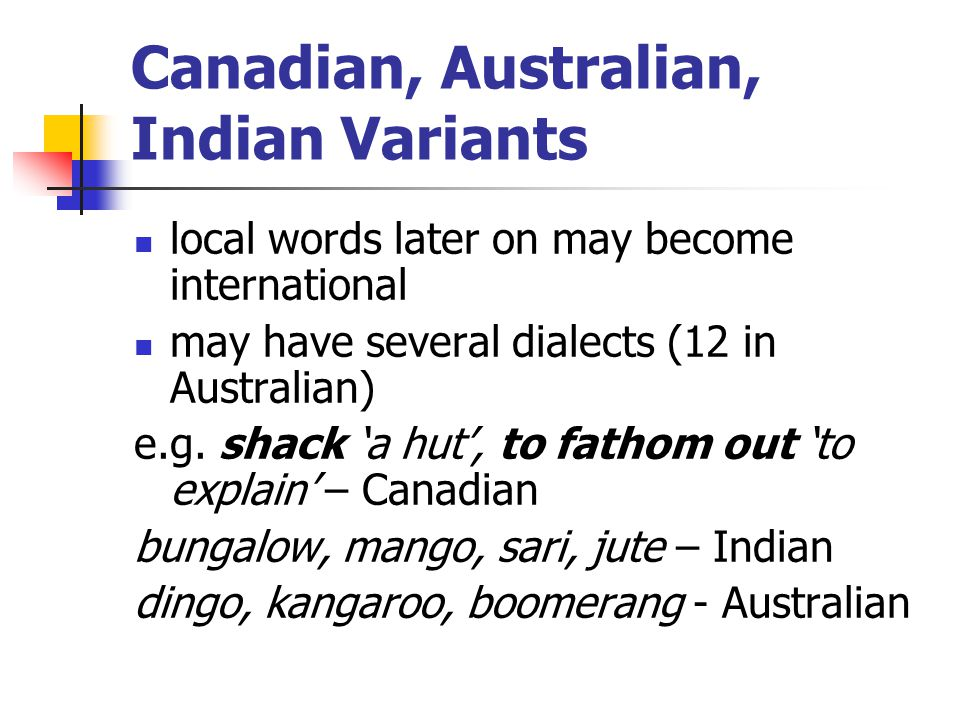 Canadian, Australian, Indian Variants local words later on may become international may have several dialects (12 in Australian) e.g. shack 'a hut', t