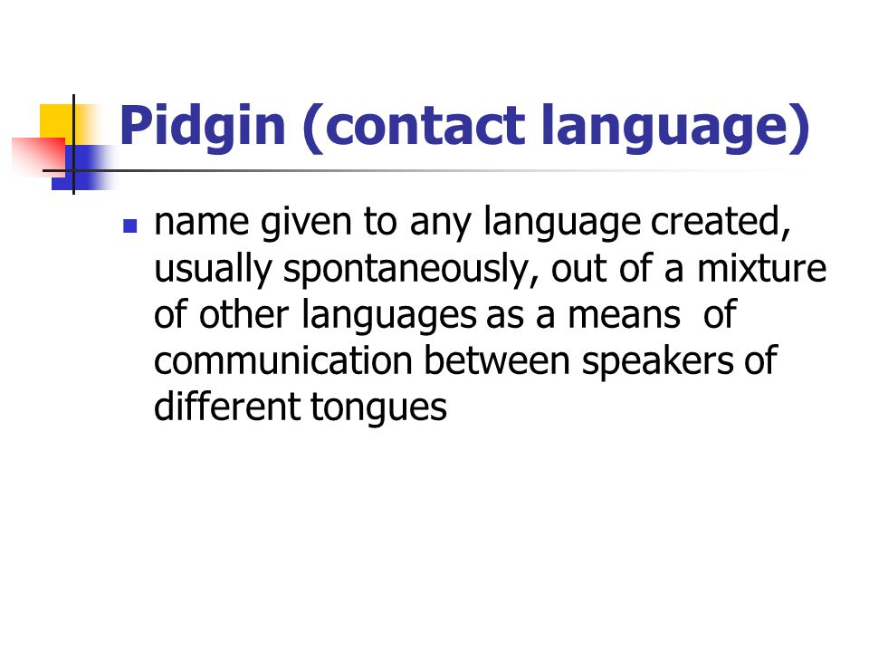 Pidgin (contact language) name given to any language created, usually spontaneously, out of a mixture of other languages as a means of communication b