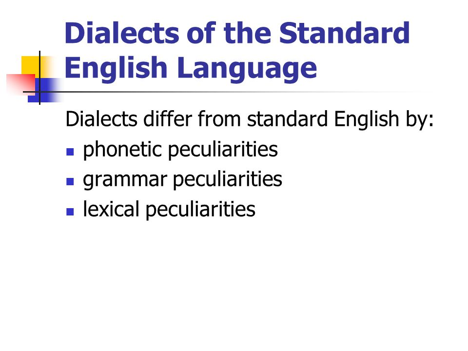 Dialects of the Standard English Language Dialects differ from standard English by: phonetic peculiarities grammar peculiarities lexical peculiarities