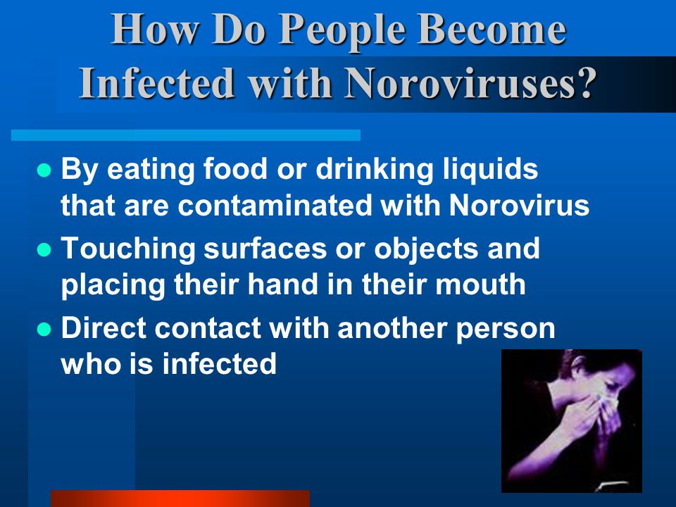 15 How Do People Become Infected with Noroviruses? By eating food or drinking liquids that are contaminated with Norovirus Touching surfaces or object
