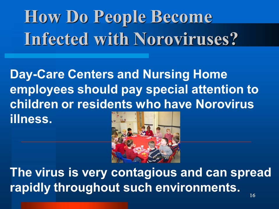 16 How Do People Become Infected with Noroviruses? Day-Care Centers and Nursing Home employees should pay special attention to children or residents w