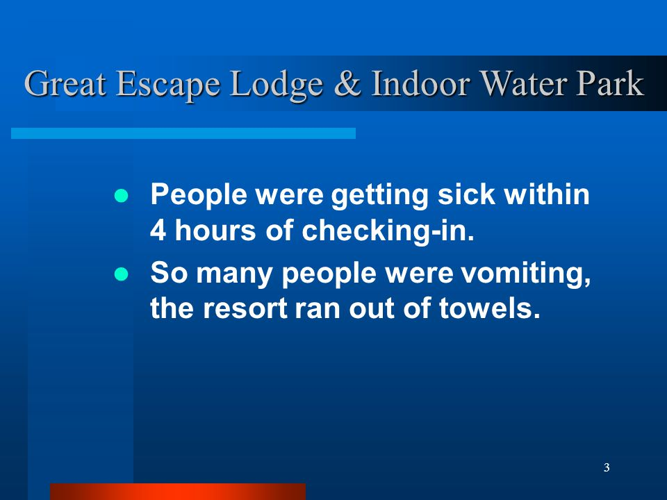 3 People were getting sick within 4 hours of checking-in. So many people were vomiting, the resort ran out of towels. Great Escape Lodge & Indoor Wate