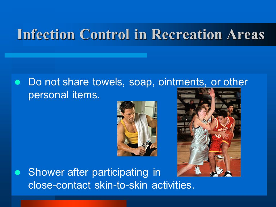 38 Infection Control in Recreation Areas Do not share towels, soap, ointments, or other personal items. Shower after participating in close-contact sk