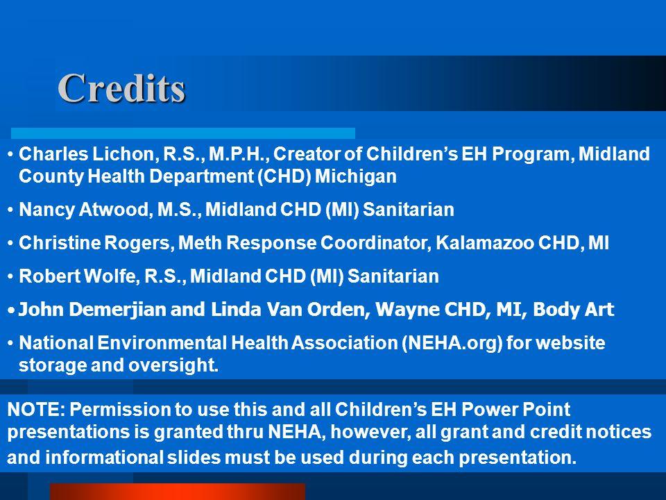 41 Credits Charles Lichon, R.S., M.P.H., Creator of Children's EH Program, Midland County Health Department (CHD) Michigan Nancy Atwood, M.S., Midland CHD (MI) Sanitarian Christine Rogers, Meth Response Coordinator, Kalamazoo CHD, MI Robert Wolfe, R.S., Midland CHD (MI) Sanitarian John Demerjian and Linda Van Orden, Wayne CHD, MI, Body Art National Environmental Health Association (NEHA.org) for website storage and oversight.