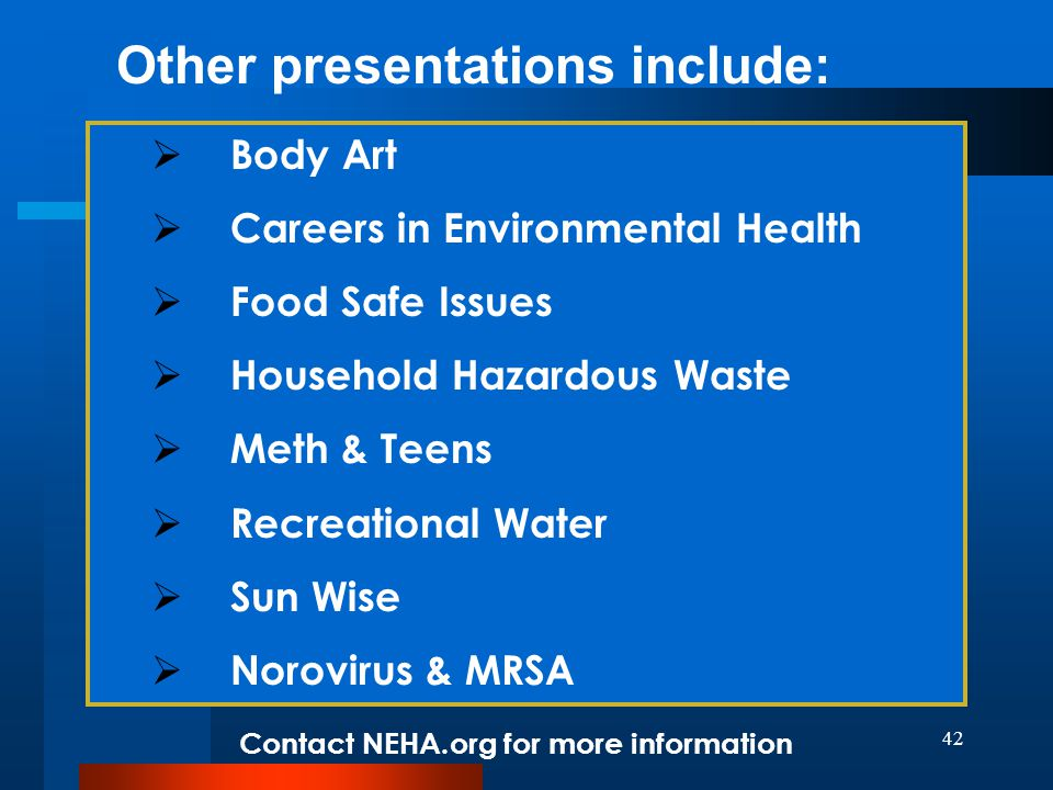 42 Other presentations include:  Body Art  Careers in Environmental Health  Food Safe Issues  Household Hazardous Waste  Meth & Teens  Recreational Water  Sun Wise  Norovirus & MRSA Contact NEHA.org for more information