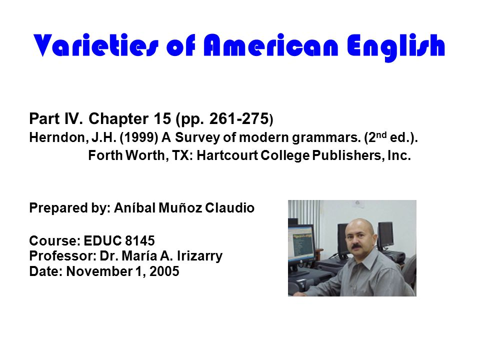 Varieties of American English Part IV. Chapter 15 (pp. 261-275 ) Herndon, J.H. (1999) A Survey of modern grammars. (2 nd ed.). Forth Worth, TX: Hartco