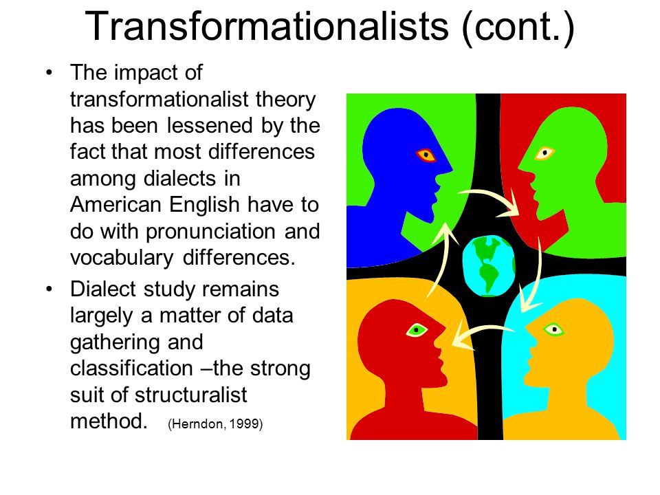 Transformationalists (cont.) The impact of transformationalist theory has been lessened by the fact that most differences among dialects in American English have to do with pronunciation and vocabulary differences.